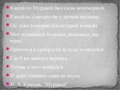 Какой-то Муравей был силы непомерной, Какой не слыхано ни в древни времена; О...