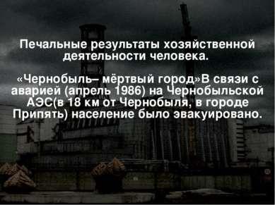 Печальные результаты хозяйственной деятельности человека. «Чернобыль– мёртвый...