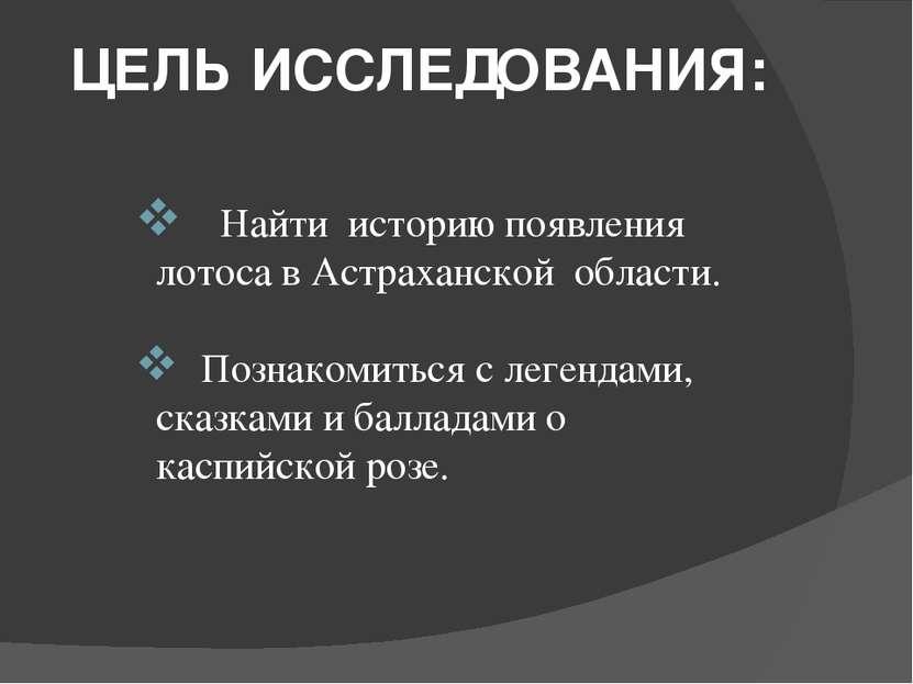 ЦЕЛЬ ИССЛЕДОВАНИЯ: Найти историю появления лотоса в Астраханской области. Поз...