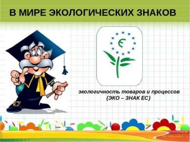 В МИРЕ ЭКОЛОГИЧЕСКИХ ЗНАКОВ экологичность товаров и процессов (ЭКО – ЗНАК ЕС)