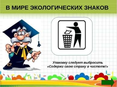 В МИРЕ ЭКОЛОГИЧЕСКИХ ЗНАКОВ Упаковку следует выбросить «Содержи свою страну в...