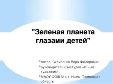 """""""Зеленая планета глазами детей"""" Автор: Скрипочка Вера Фёдоровна, руководитель..."""