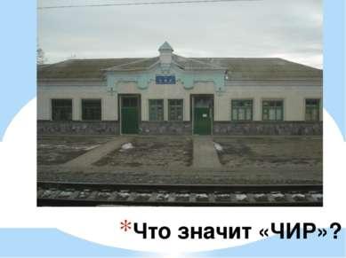 Что значит «ЧИР»? ЧИР – грузовая и пассажирская станция Приволжской железной ...