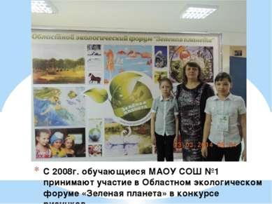 С 2008г. обучающиеся МАОУ СОШ №1 принимают участие в Областном экологическом ...