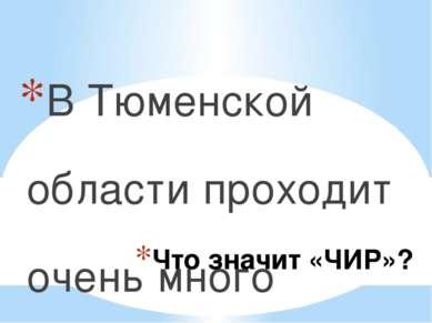 Что значит «ЧИР»? В Тюменской области проходит очень много разных конкурсов, ...