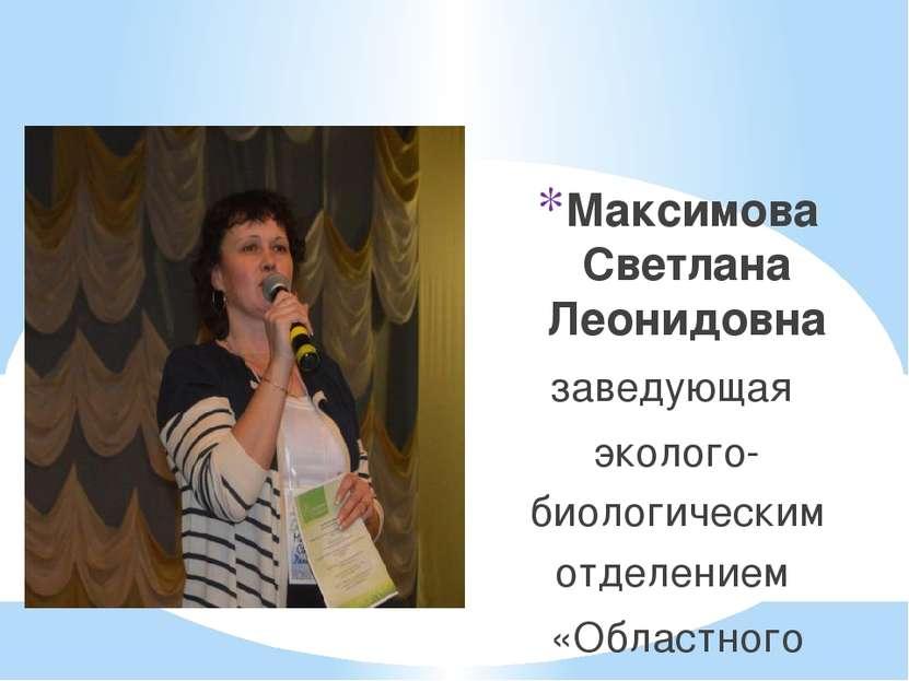 Максимова Светлана Леонидовна заведующая эколого-биологическим отделением «Об...