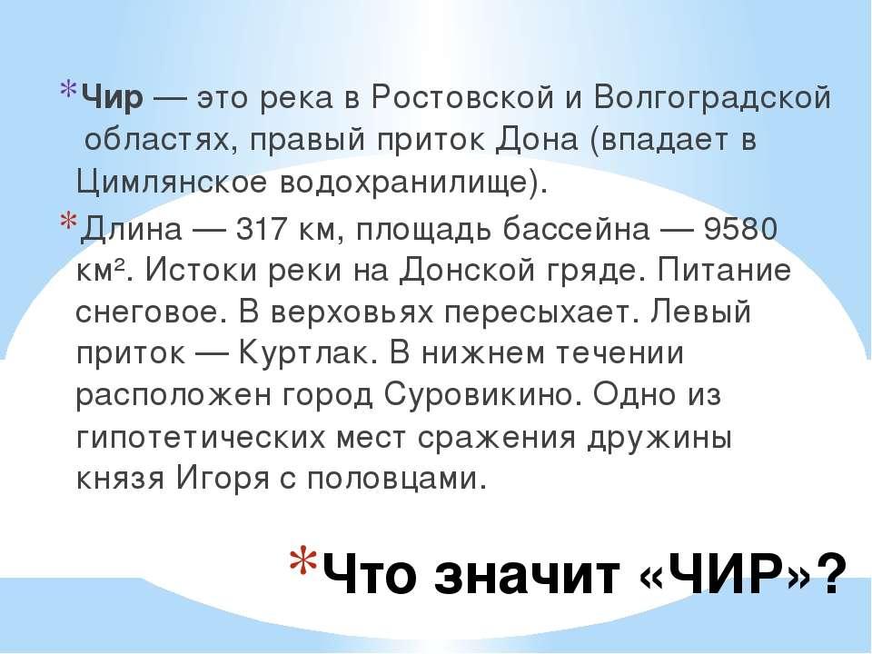 Что значит «ЧИР»? Чир— это река вРостовскойиВолгоградскойобластях, правы...
