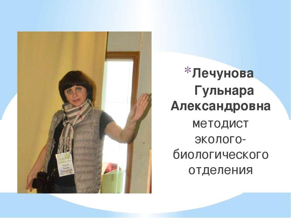 Лечунова Гульнара Александровна методист эколого-биологического отделения