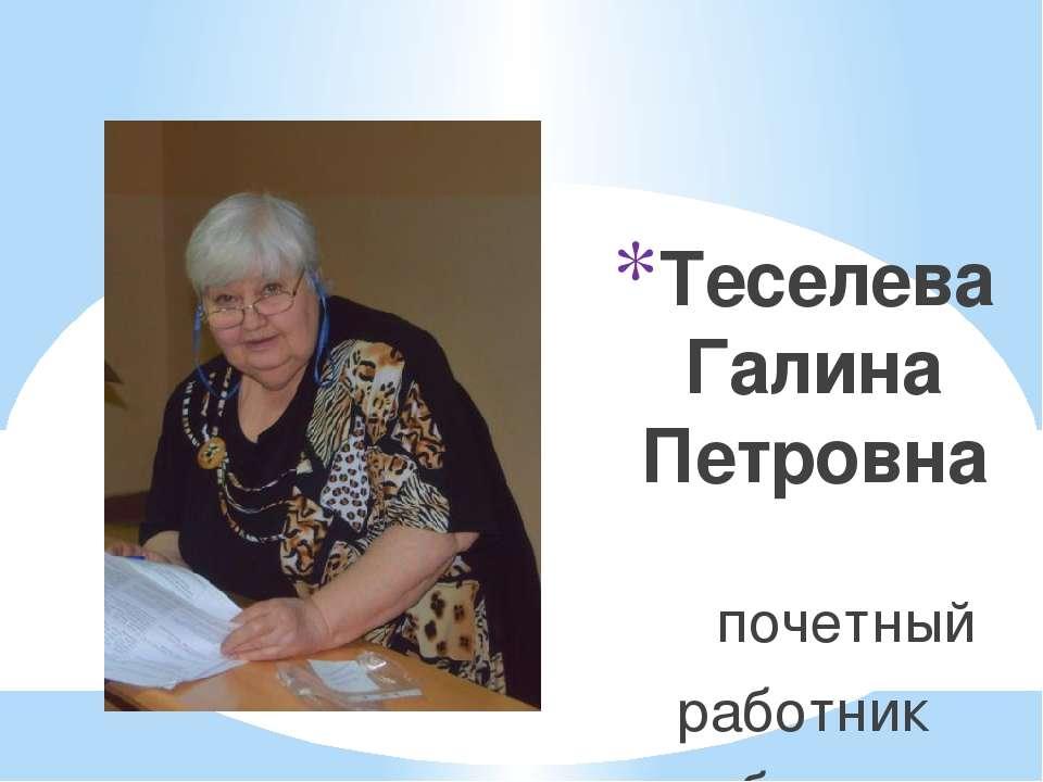 Теселева Галина Петровна почетный работник общего образования, методист эколо...