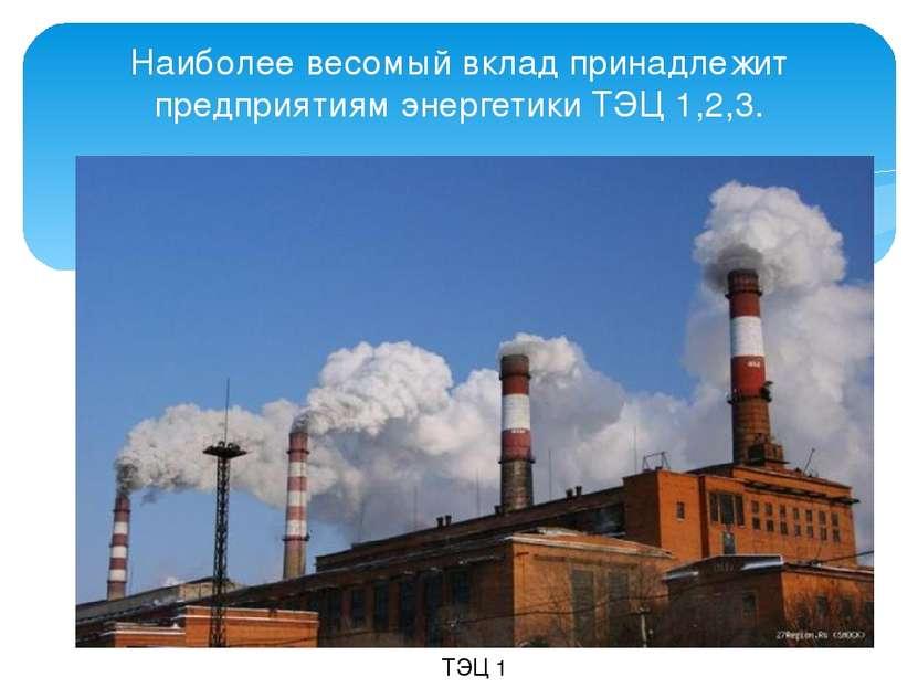 Наиболее весомый вклад принадлежит предприятиям энергетики ТЭЦ 1,2,3. ТЭЦ 1