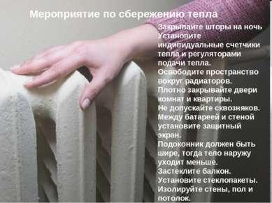 Мероприятие по сбережению тепла Закрывайте шторы на ночь Установите индивидуа...