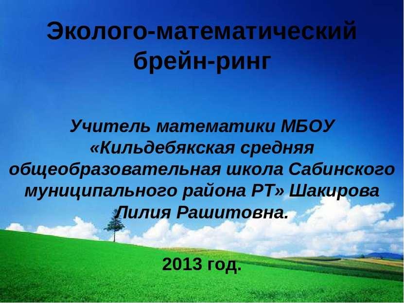 Эколого-математический брейн-ринг Учитель математики МБОУ «Кильдебякская сред...