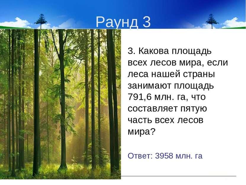 Раунд 3 3. Какова площадь всех лесов мира, если леса нашей страны занимают пл...