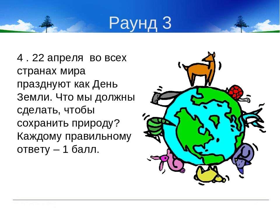 Раунд 3 4 . 22 апреля во всех странах мира празднуют как День Земли. Что мы д...