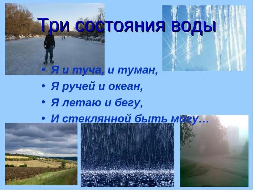 Три состояния воды Я и туча, и туман, Я ручей и океан, Я летаю и бегу, И стек...