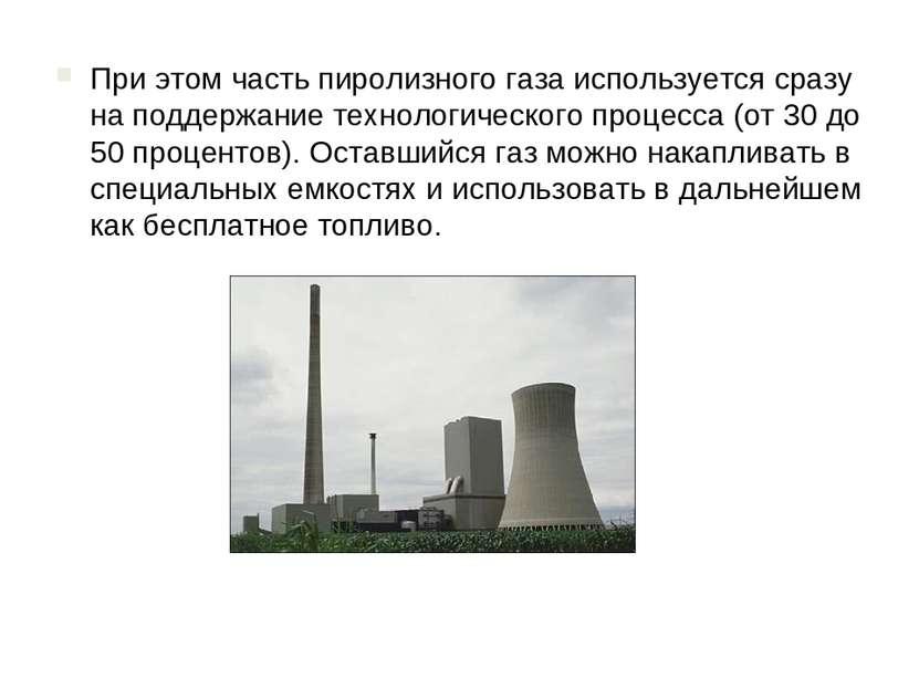 При этом часть пиролизного газа используется сразу на поддержание технологиче...