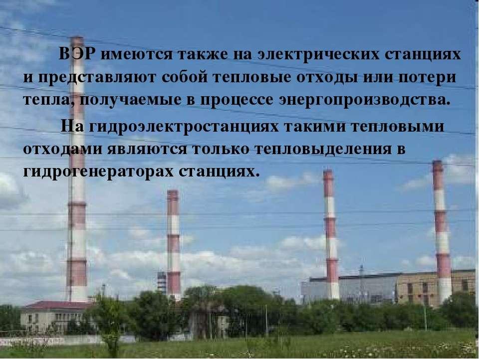 ВЭР имеются также на электрических станциях и представляют собой тепловые отх...