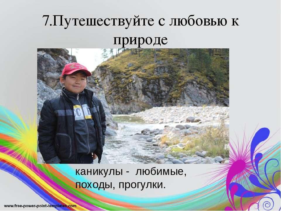 7.Путешествуйте с любовью к природе каникулы - любимые, походы, прогулки.