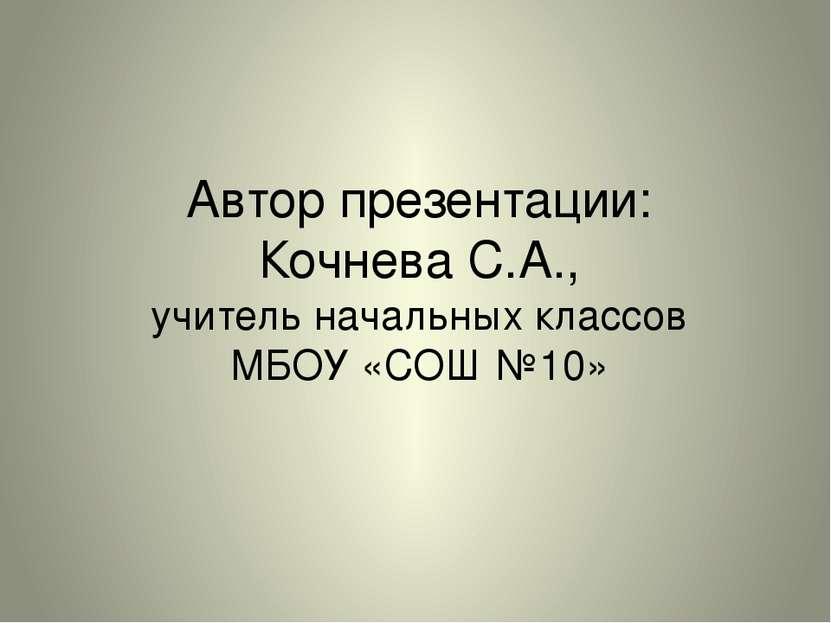 Автор презентации: Кочнева С.А., учитель начальных классов МБОУ «СОШ №10»