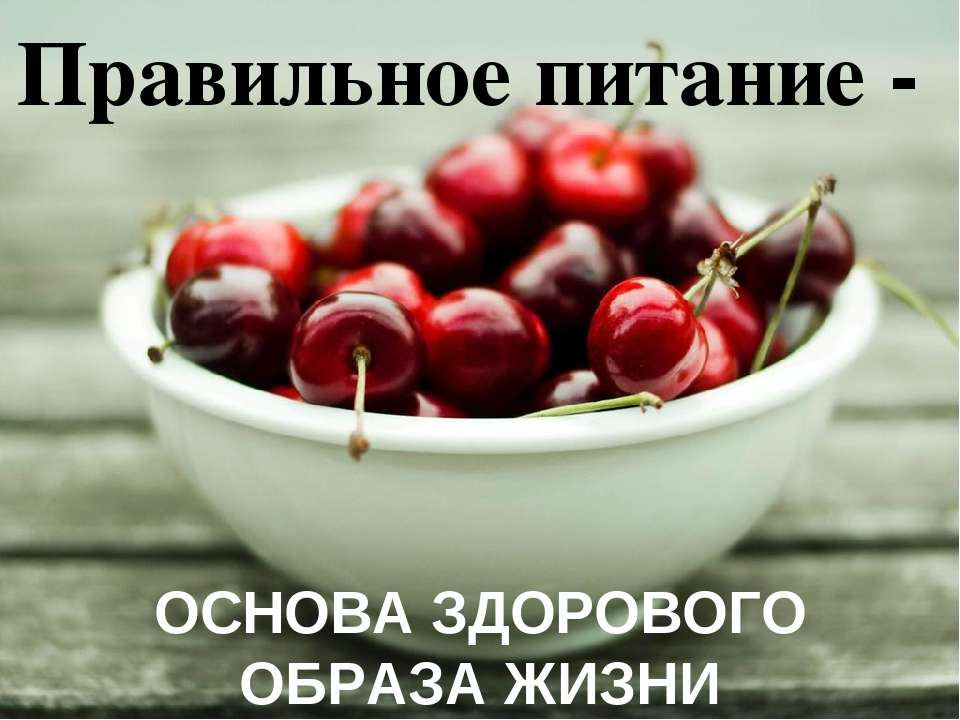 Правильное питание - ОСНОВА ЗДОРОВОГО ОБРАЗА ЖИЗНИ