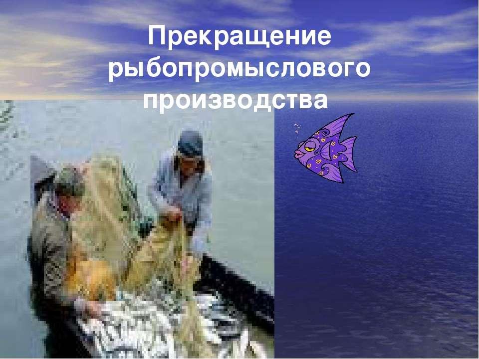 Прекращение рыбопромыслового производства