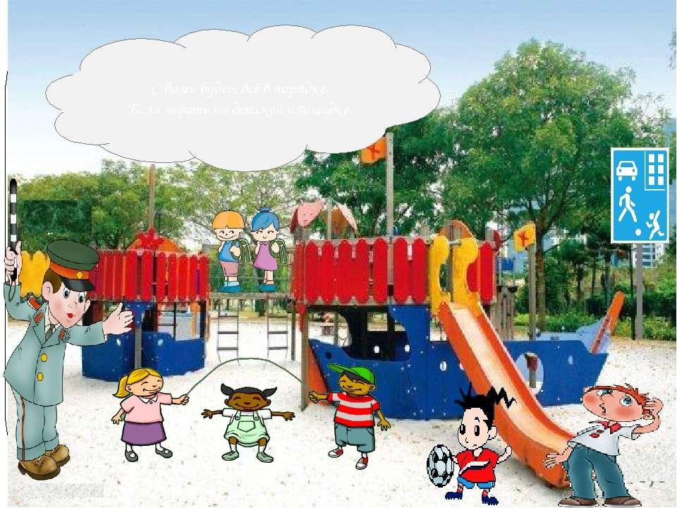 С вами будет всё в порядке, Если играть на детской площадке.