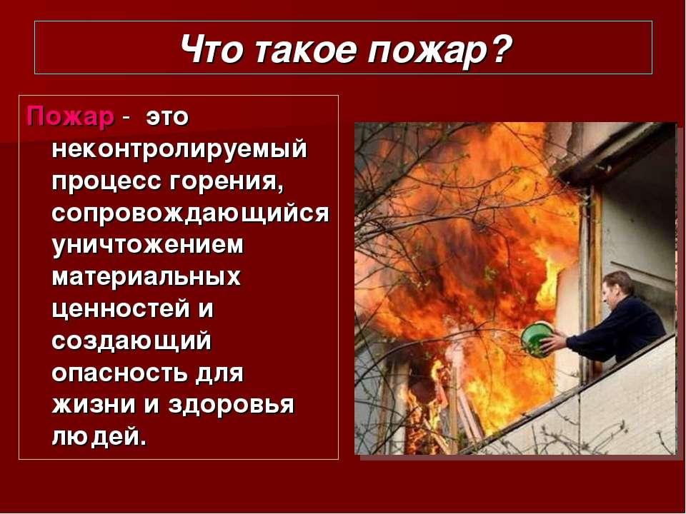 Что такое пожар? Пожар - это неконтролируемый процесс горения, сопровождающий...
