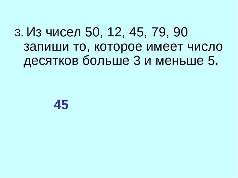 3. Из чисел 50, 12, 45, 79, 90 запиши то, которое имеет число десятков больше...
