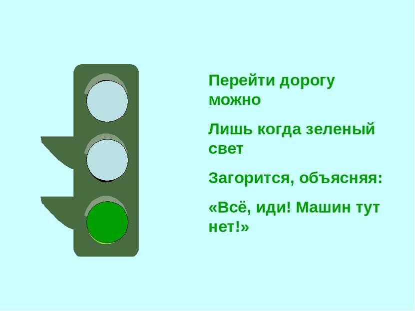 Перейти дорогу можно Лишь когда зеленый свет Загорится, объясняя: «Всё, иди! ...
