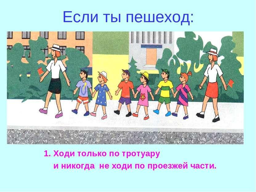 Если ты пешеход: Ходи только по тротуару и никогда не ходи по проезжей части.
