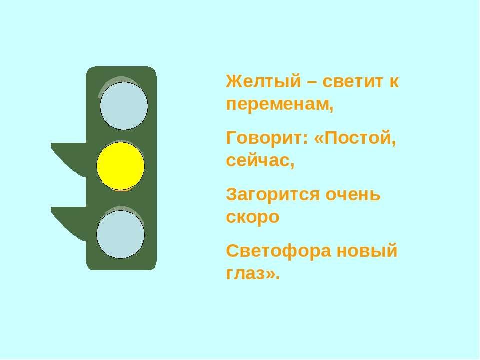 Желтый – светит к переменам, Говорит: «Постой, сейчас, Загорится очень скоро ...