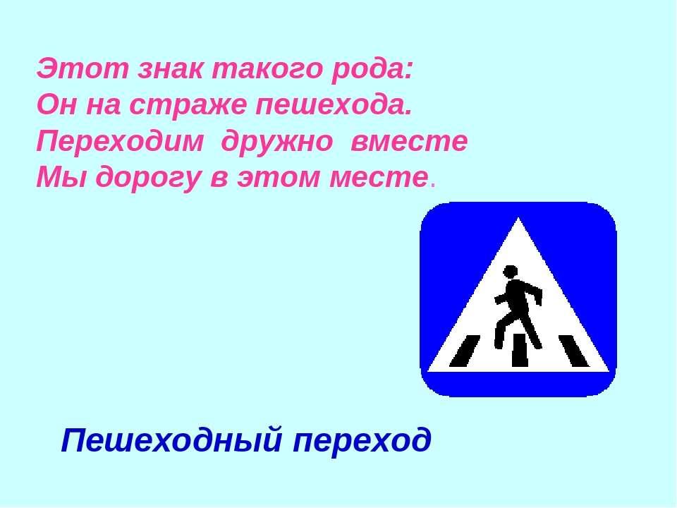 Этот знак такого рода: Он на страже пешехода. Переходим дружно вместе Мы доро...