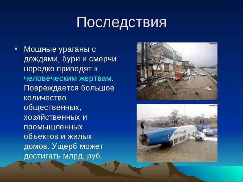 Последствия Мощные ураганы с дождями, бури и смерчи нередко приводят к челове...
