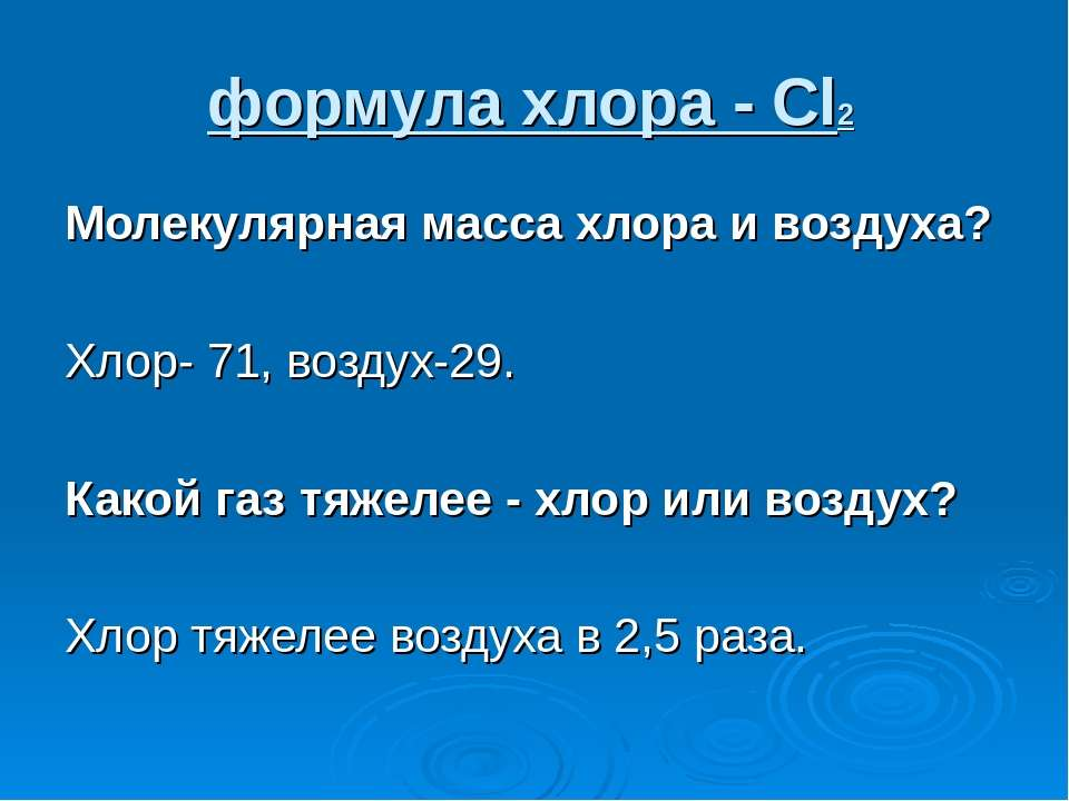формула хлора - Cl2 Молекулярная масса хлора и воздуха? Хлор- 71, воздух-29. ...