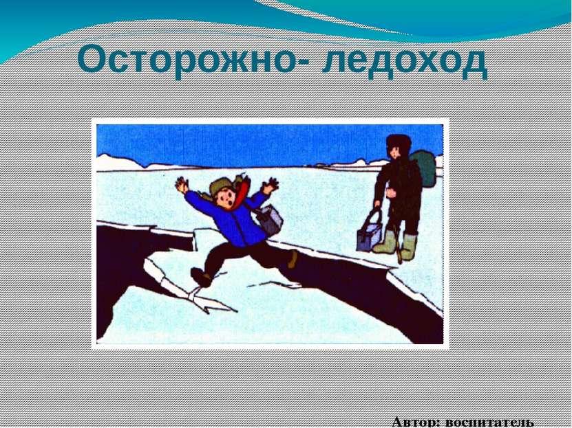 Осторожно- ледоход Автор: воспитатель Рогачева Анна Александровна