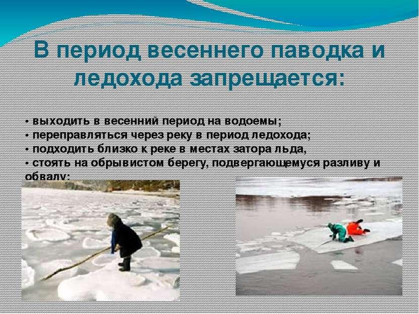 В период весеннего паводка и ледохода запрещается: • выходить в весенний пери...