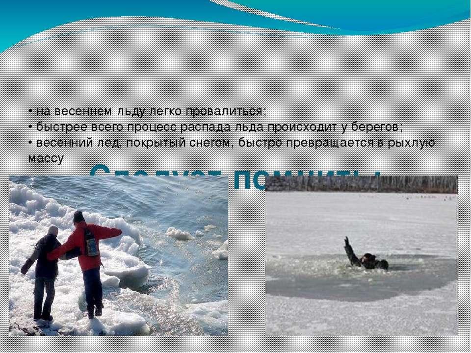 Следует помнить: • на весеннем льду легко провалиться; • быстрее всего процес...