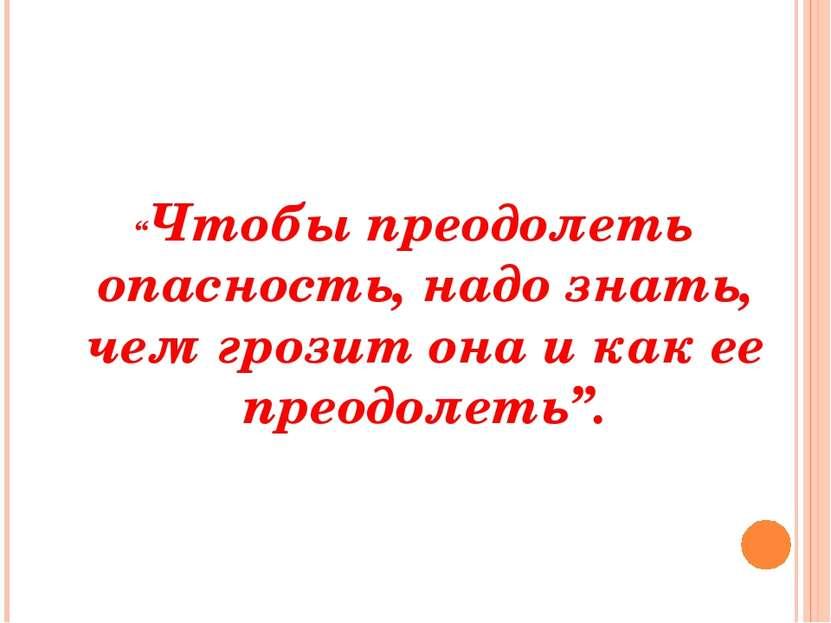 """""""Чтобы преодолеть опасность, надо знать, чем грозит она и как ее преодолеть""""."""