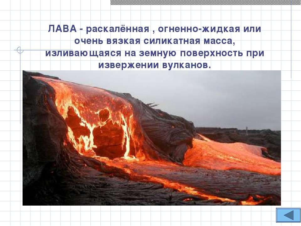 ЛАВА - раскалённая , огненно-жидкая или очень вязкая силикатная масса, излива...