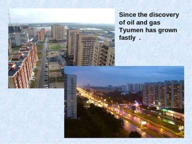 Since the discovery of oil and gas Tyumen has grown fastly .