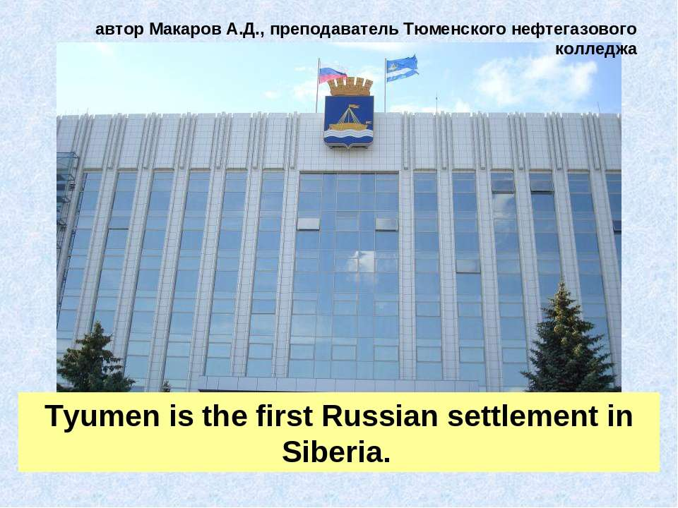 Tyumen is the first Russian settlement in Siberia. автор Макаров А.Д., препод...