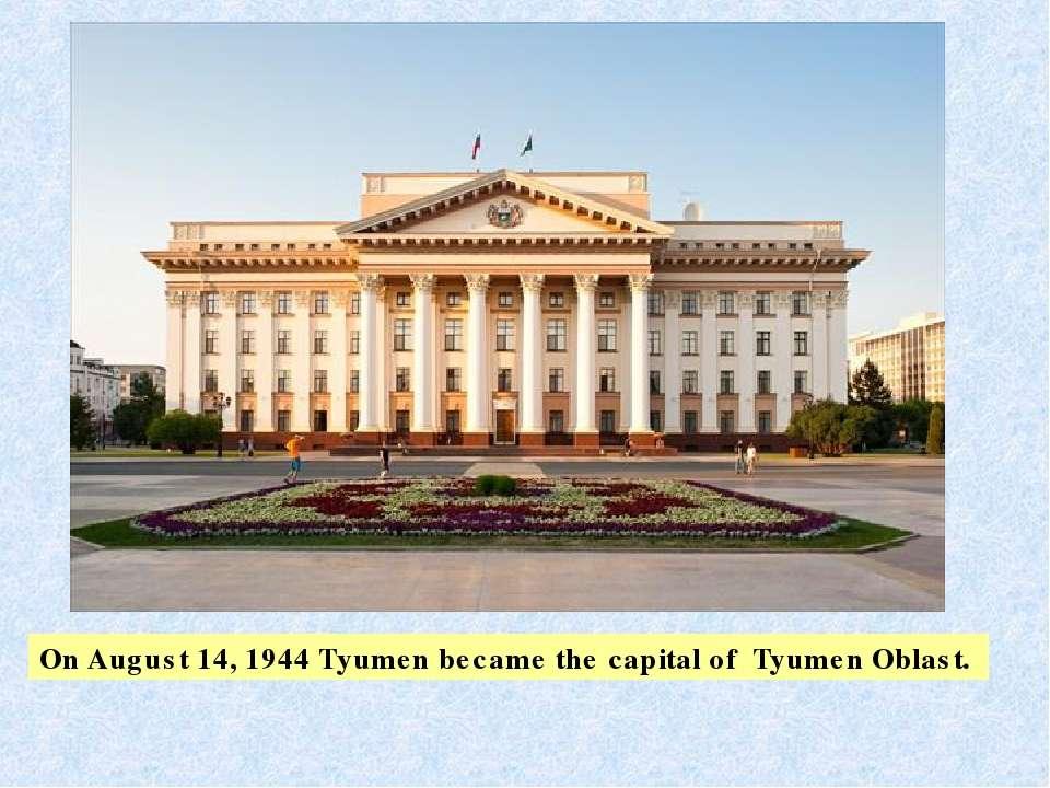 OnAugust 14,1944Tyumen became the capital of Tyumen Oblast.