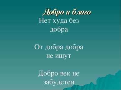 Добро и благо Нет худа без добра От добра добра не ищут Добро век не забудется
