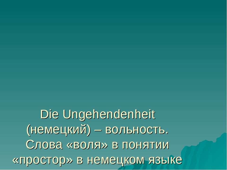 Die Ungehendenheit (немецкий) – вольность. Слова «воля» в понятии «простор» в...