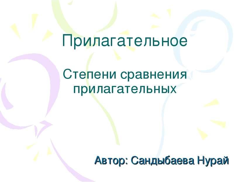 Прилагательное Степени сравнения прилагательных Автор: Сандыбаева Нурай