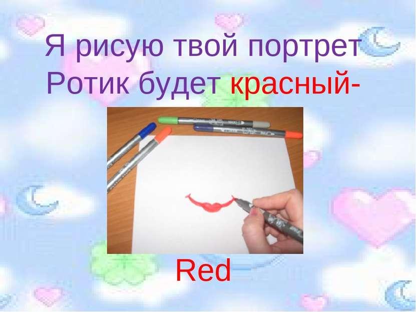 Я рисую твой портрет Ротик будет красный- Red