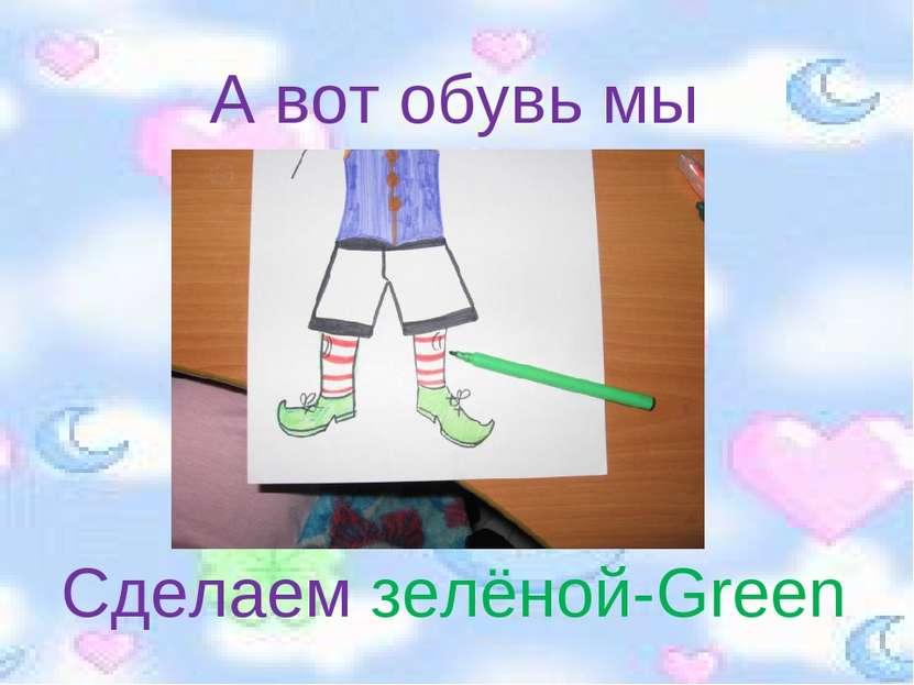 А вот обувь мы Сделаем зелёной-Green