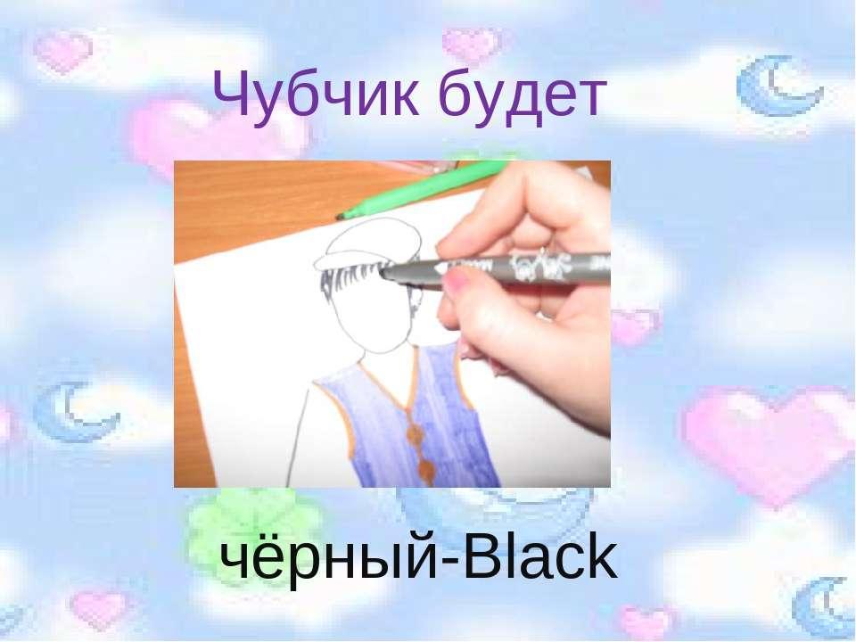 Чубчик будет чёрный-Black