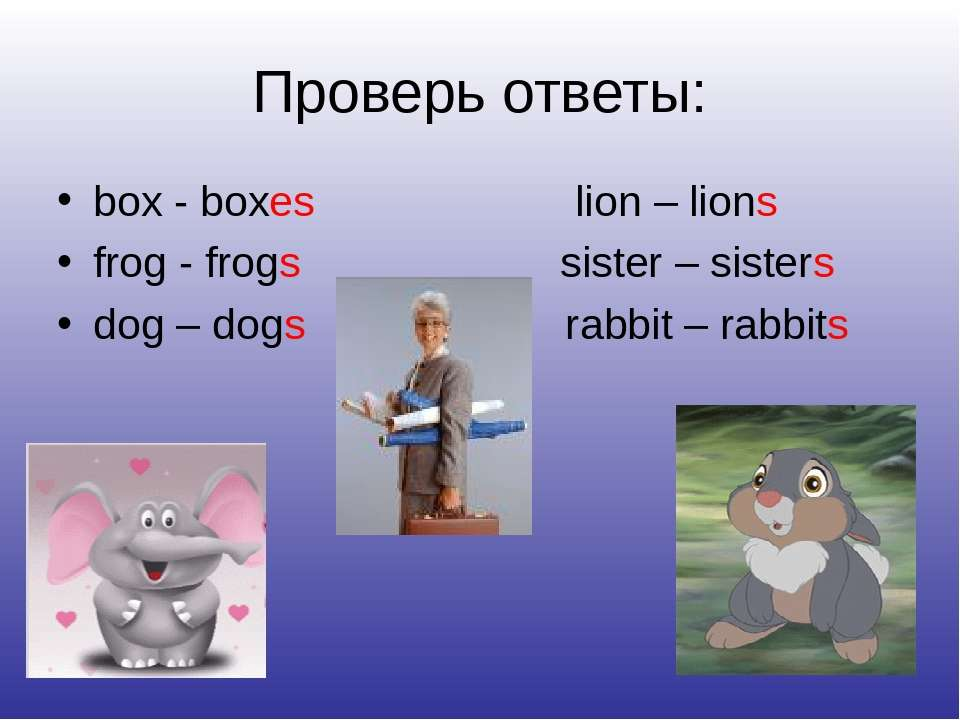 Проверь ответы: box - boxes lion – lions frog - frogs sister – sisters dog – ...