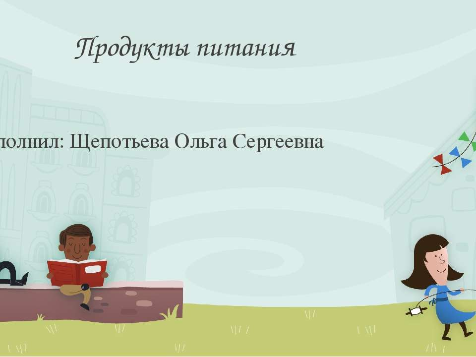 Продукты питания Выполнил: Щепотьева Ольга Сергеевна